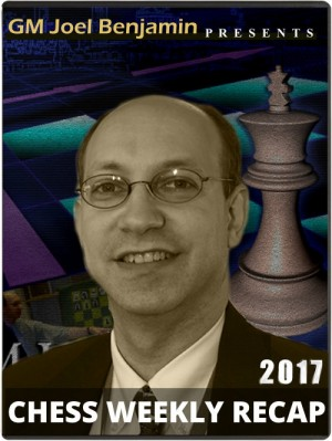 Joel Benjamin's Chess Weekly Recap: The complete 2017 collection + Bonus Coverage